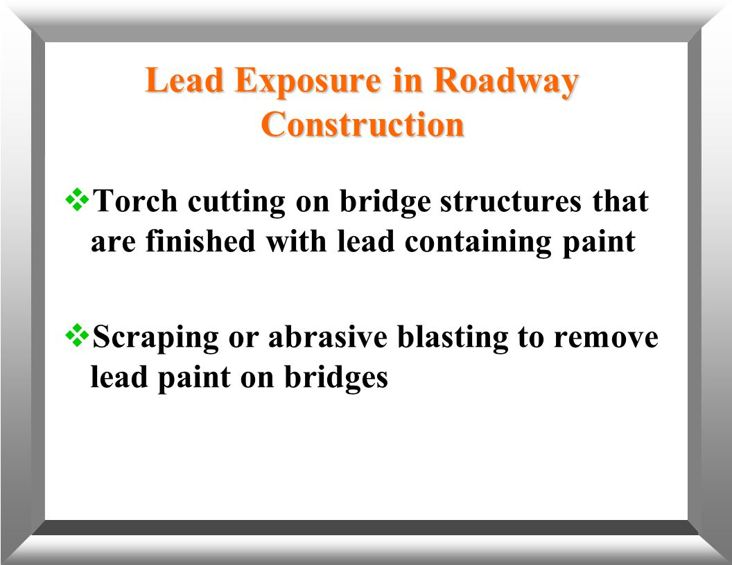 Lead Exposure in Roadway Construction  Torch cutting on bridge structures that are finished with lead containing paint  Scraping or abrasive blastin