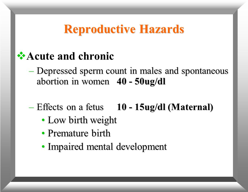 Reproductive Hazards  Acute and chronic –Depressed sperm count in males and spontaneous abortion in women40 - 50ug/dl –Effects on a fetus10 - 15ug/dl
