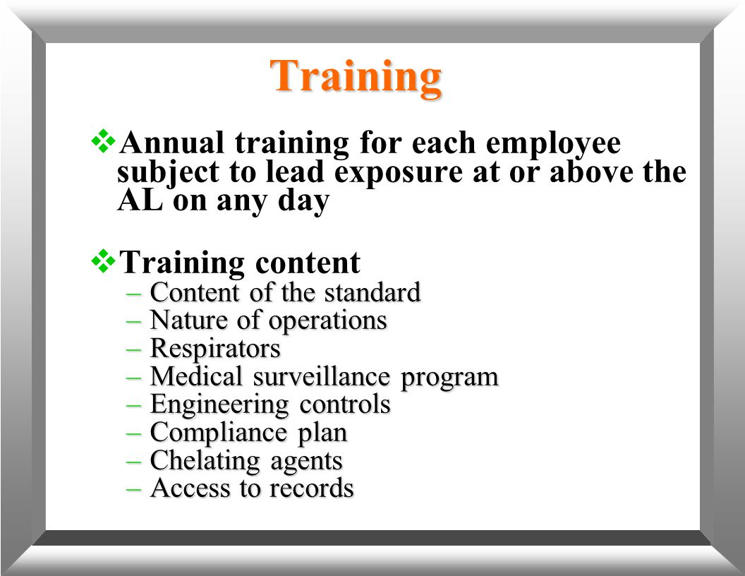 Training  Annual training for each employee subject to lead exposure at or above the AL on any day  Training content –Content of the standard –Natur