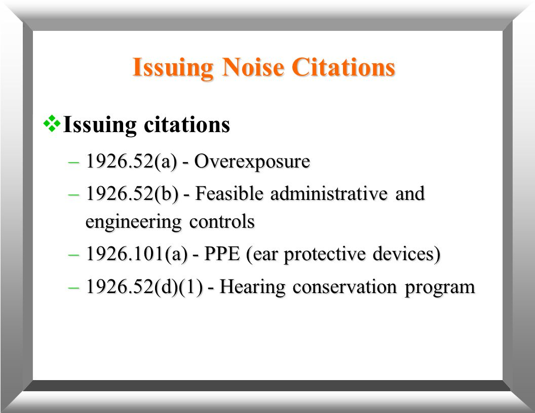 Issuing Noise Citations  Issuing citations –1926.52(a) - Overexposure –1926.52(b) - Feasible administrative and engineering controls –1926.101(a) - P