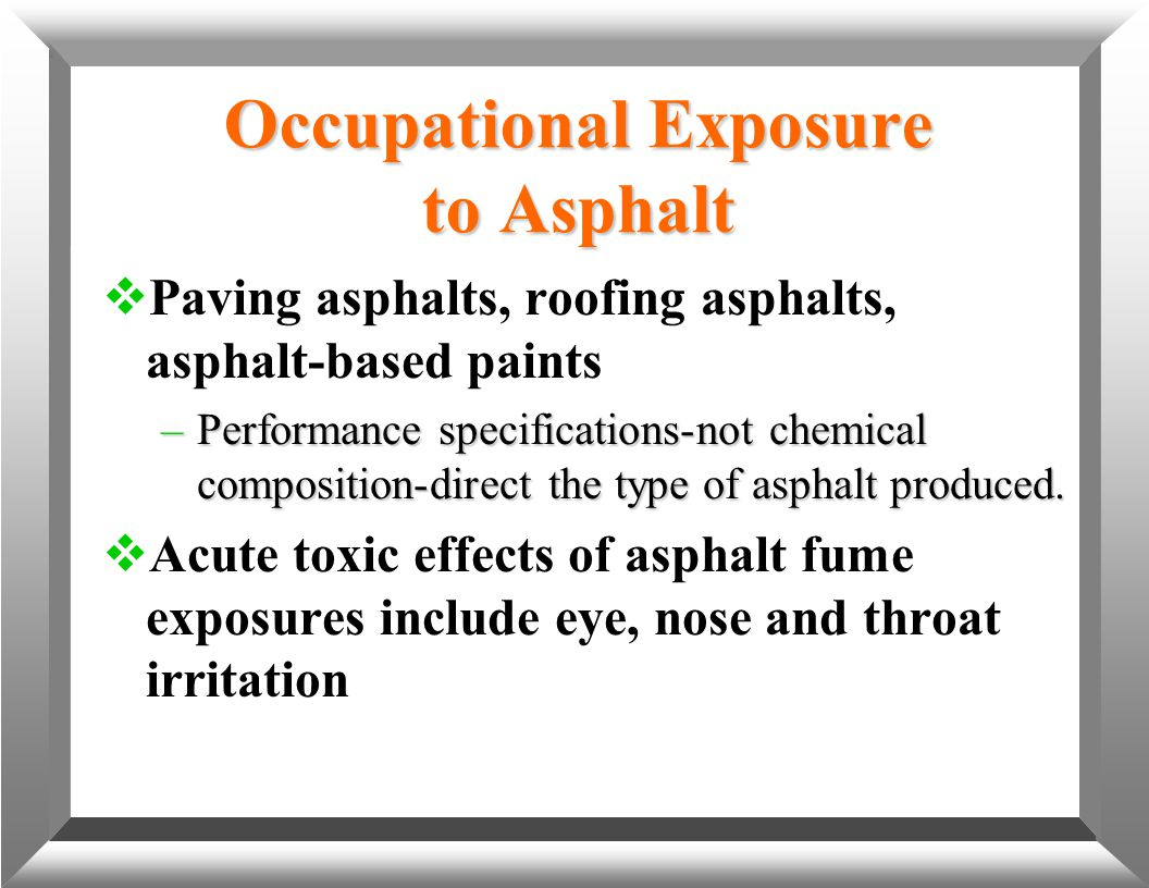 Occupational Exposure to Asphalt  Paving asphalts, roofing asphalts, asphalt-based paints –Performance specifications-not chemical composition-direct
