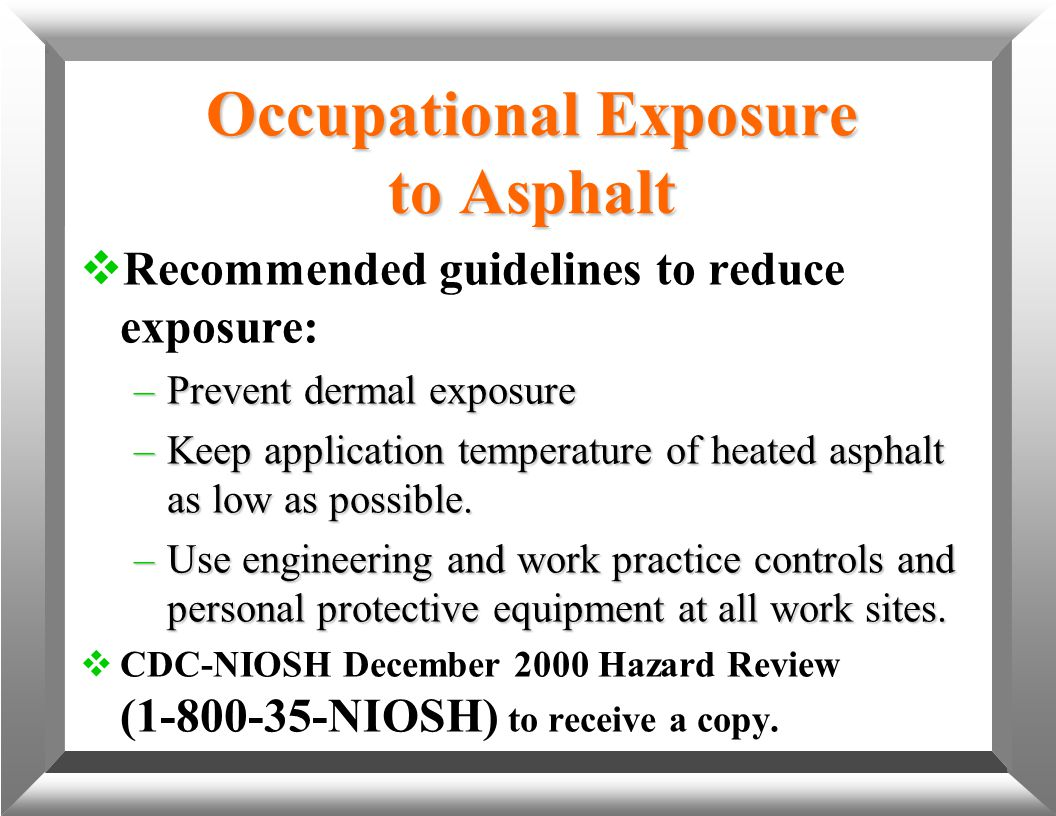 Occupational Exposure to Asphalt  Recommended guidelines to reduce exposure: –Prevent dermal exposure –Keep application temperature of heated asphalt