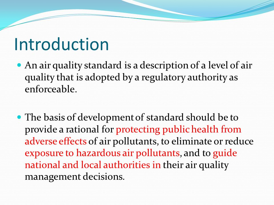Introduction An air quality standard is a description of a level of air quality that is adopted by a regulatory authority as enforceable.