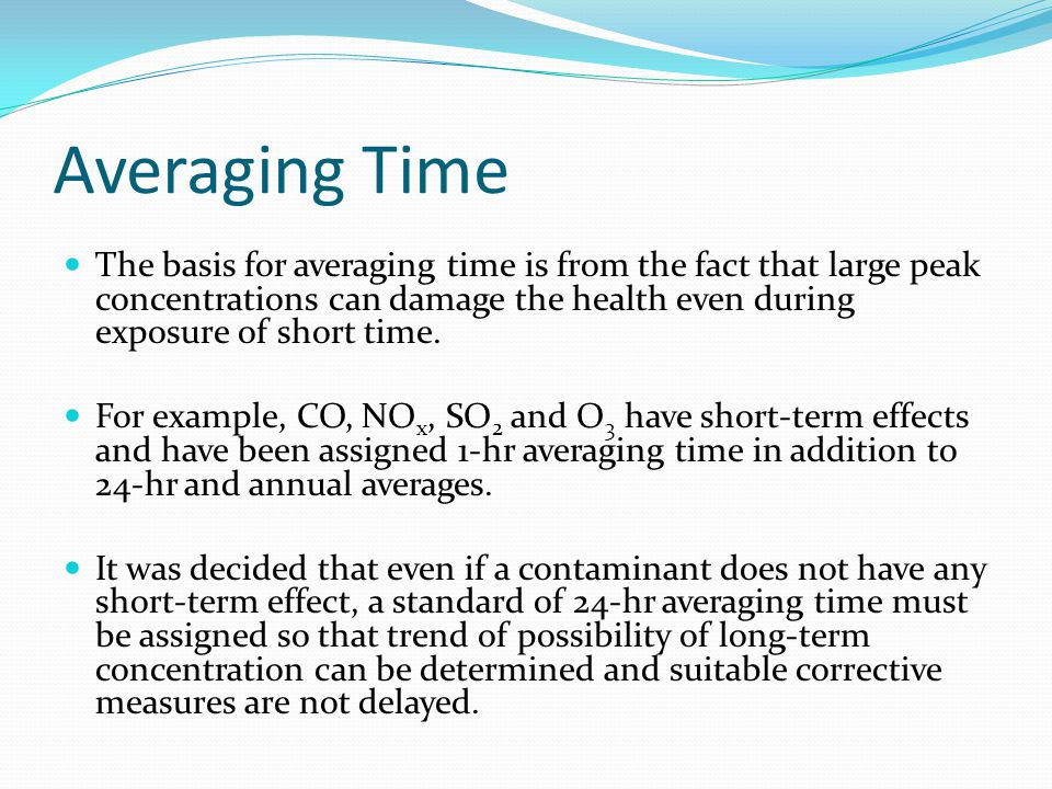 Averaging Time The basis for averaging time is from the fact that large peak concentrations can damage the health even during exposure of short time.
