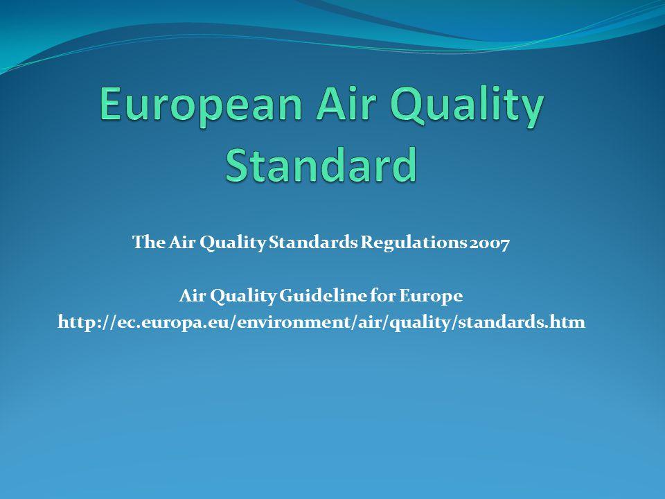The Air Quality Standards Regulations 2007 Air Quality Guideline for Europe http://ec.europa.eu/environment/air/quality/standards.htm