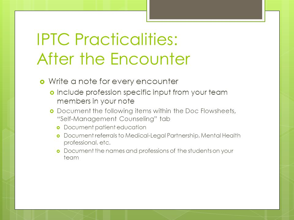 IPTC Practicalities: After the Encounter  Write a note for every encounter  Include profession specific input from your team members in your note  Document the following items within the Doc Flowsheets, Self-Management Counseling tab  Document patient education  Document referrals to Medical-Legal Partnership, Mental Health professional, etc.