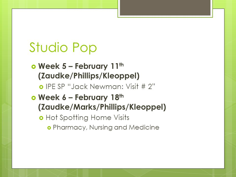 Studio Pop  Week 5 – February 11 th (Zaudke/Phillips/Kleoppel)  IPE SP Jack Newman: Visit # 2  Week 6 – February 18 th (Zaudke/Marks/Phillips/Kleoppel)  Hot Spotting Home Visits  Pharmacy, Nursing and Medicine