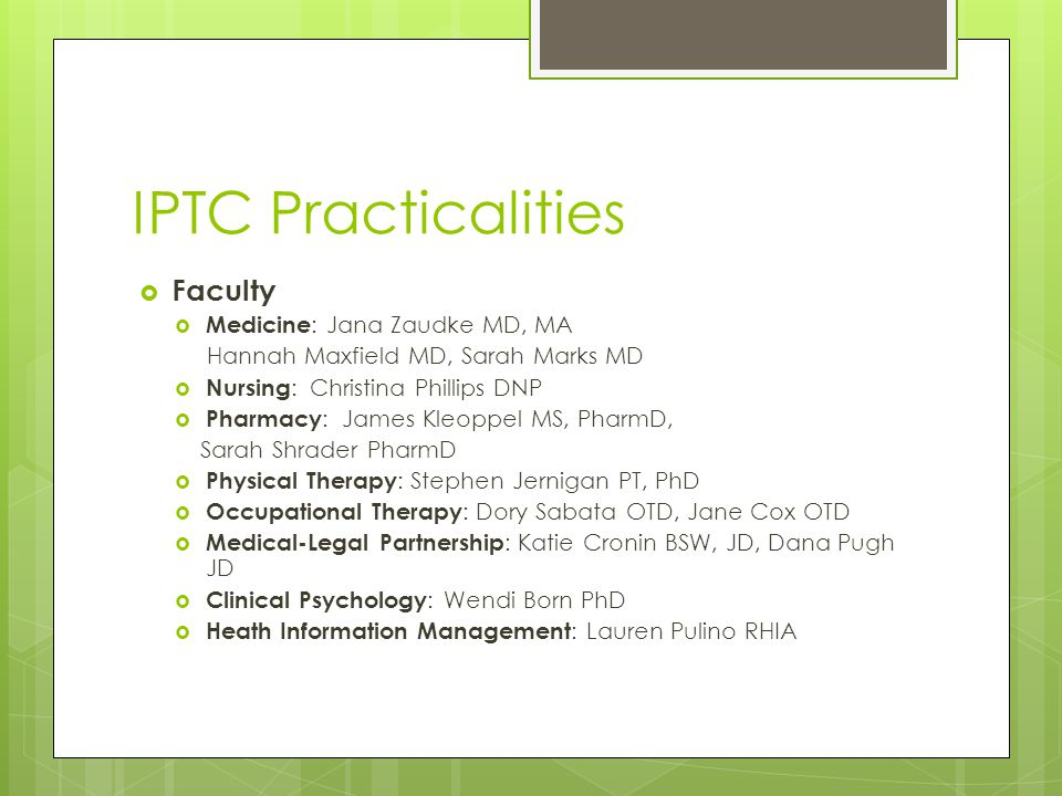IPTC Practicalities  Faculty  Medicine : Jana Zaudke MD, MA Hannah Maxfield MD, Sarah Marks MD  Nursing : Christina Phillips DNP  Pharmacy : James Kleoppel MS, PharmD, Sarah Shrader PharmD  Physical Therapy : Stephen Jernigan PT, PhD  Occupational Therapy : Dory Sabata OTD, Jane Cox OTD  Medical-Legal Partnership : Katie Cronin BSW, JD, Dana Pugh JD  Clinical Psychology : Wendi Born PhD  Heath Information Management : Lauren Pulino RHIA