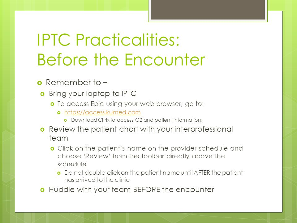 IPTC Practicalities: Before the Encounter  Remember to –  Bring your laptop to IPTC  To access Epic using your web browser, go to:  https://access.kumed.com https://access.kumed.com  Download Citrix to access O2 and patient information.