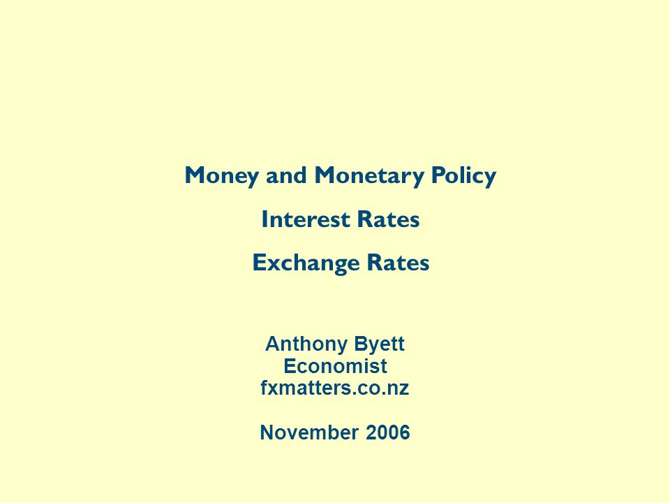 Anthony Byett Economist fxmatters.co.nz November 2006 Money and Monetary Policy Interest Rates Exchange Rates