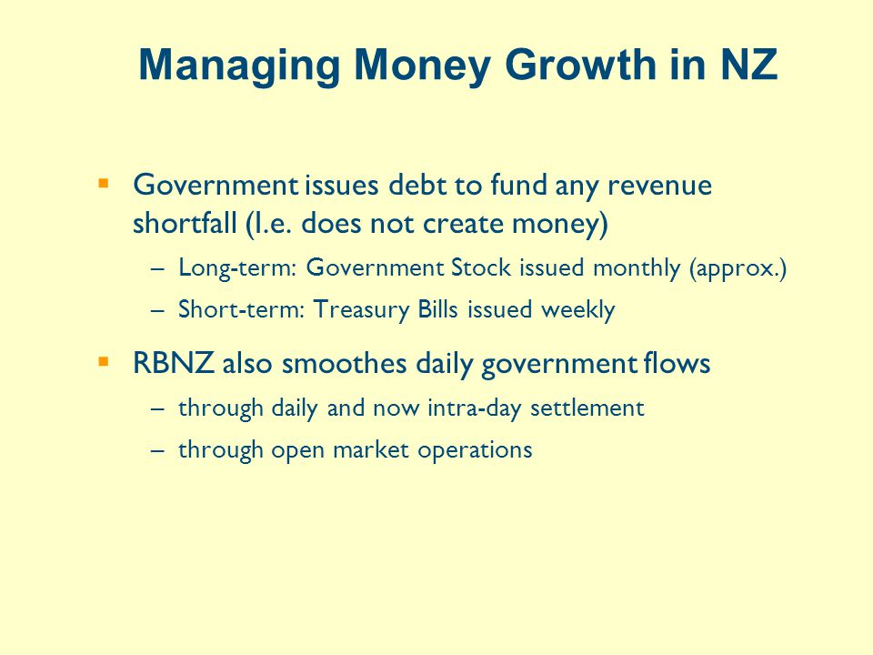 Managing Money Growth in NZ  Government issues debt to fund any revenue shortfall (I.e.