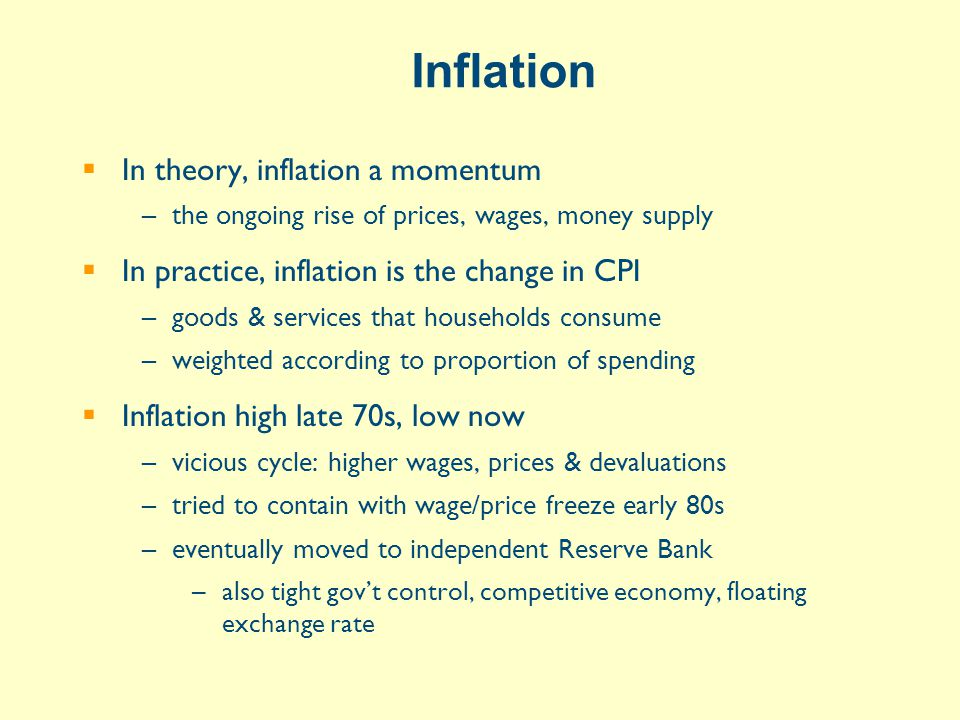 Inflation  In theory, inflation a momentum –the ongoing rise of prices, wages, money supply  In practice, inflation is the change in CPI –goods & services that households consume –weighted according to proportion of spending  Inflation high late 70s, low now –vicious cycle: higher wages, prices & devaluations –tried to contain with wage/price freeze early 80s –eventually moved to independent Reserve Bank –also tight gov't control, competitive economy, floating exchange rate