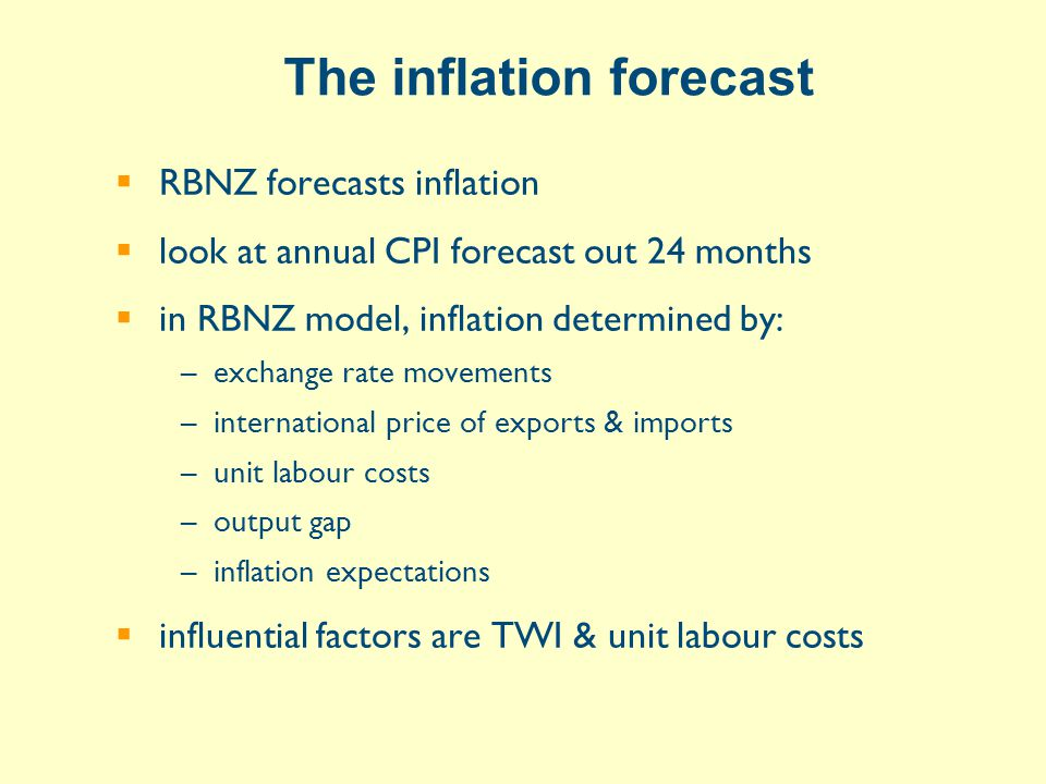 The inflation forecast  RBNZ forecasts inflation  look at annual CPI forecast out 24 months  in RBNZ model, inflation determined by: –exchange rate movements –international price of exports & imports –unit labour costs –output gap –inflation expectations  influential factors are TWI & unit labour costs