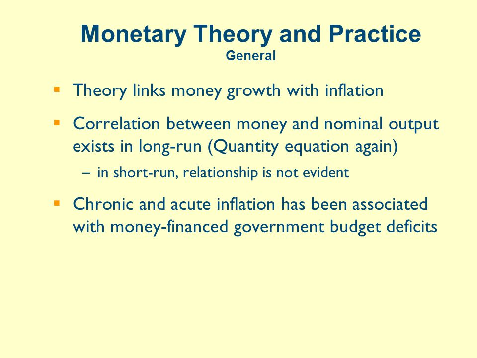 Monetary Theory and Practice General  Theory links money growth with inflation  Correlation between money and nominal output exists in long-run (Quantity equation again) –in short-run, relationship is not evident  Chronic and acute inflation has been associated with money-financed government budget deficits