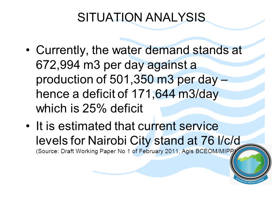 SITUATION ANALYSIS Currently, the water demand stands at 672,994 m3 per day against a production of 501,350 m3 per day – hence a deficit of 171,644 m3