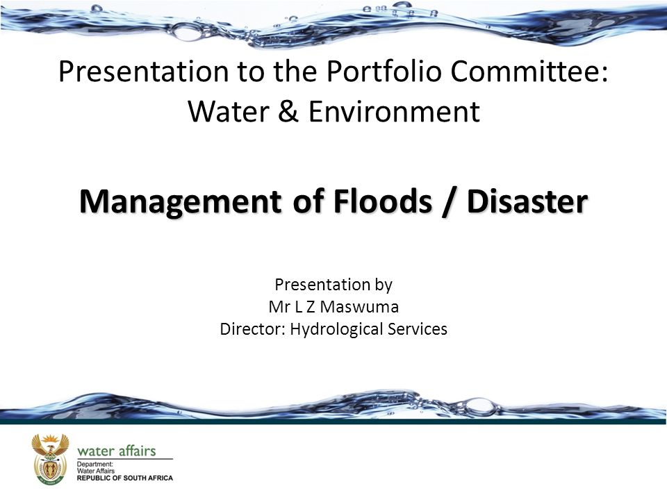 Presentation to the Portfolio Committee: Water & Environment Management of Floods / Disaster Presentation by Mr L Z Maswuma Director: Hydrological Ser