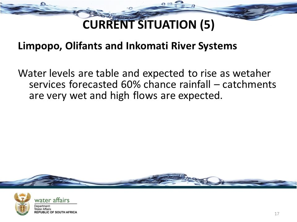 CURRENT SITUATION (5) Limpopo, Olifants and Inkomati River Systems Water levels are table and expected to rise as wetaher services forecasted 60% chan