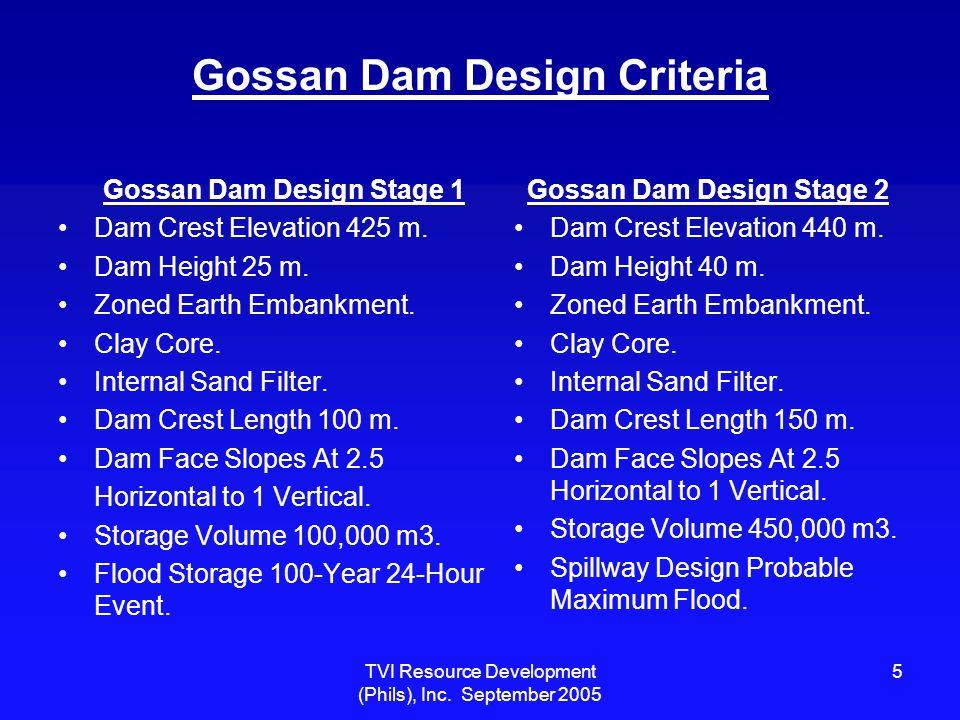 TVI Resource Development (Phils), Inc. September 2005 5 Gossan Dam Design Criteria Gossan Dam Design Stage 1 Dam Crest Elevation 425 m. Dam Height 25