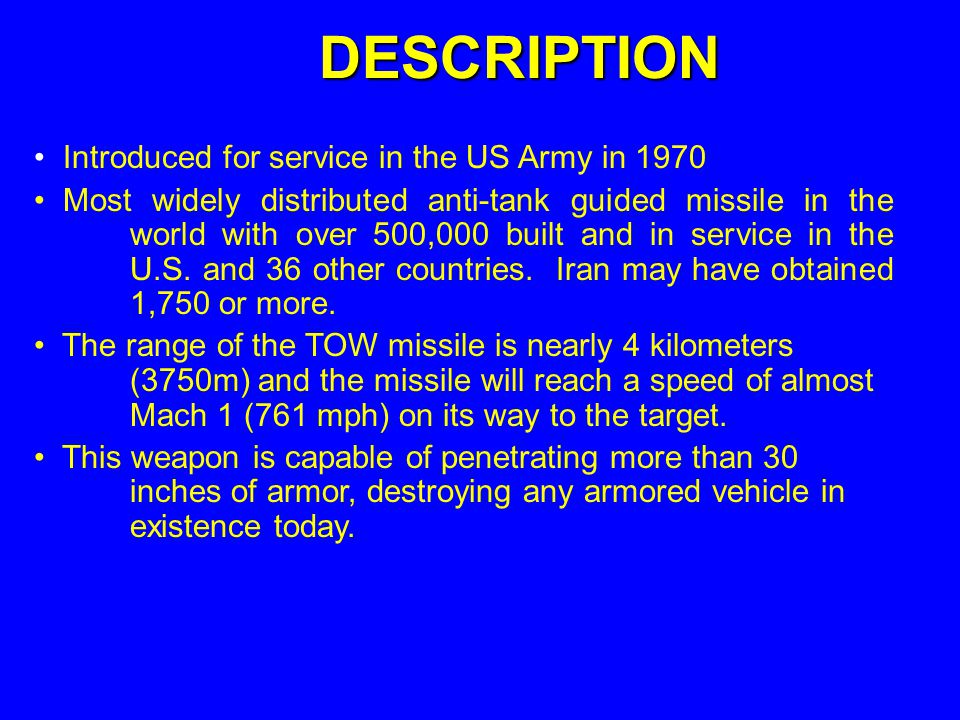 Introduced for service in the US Army in 1970 Most widely distributed anti-tank guided missile in the world with over 500,000 built and in service in