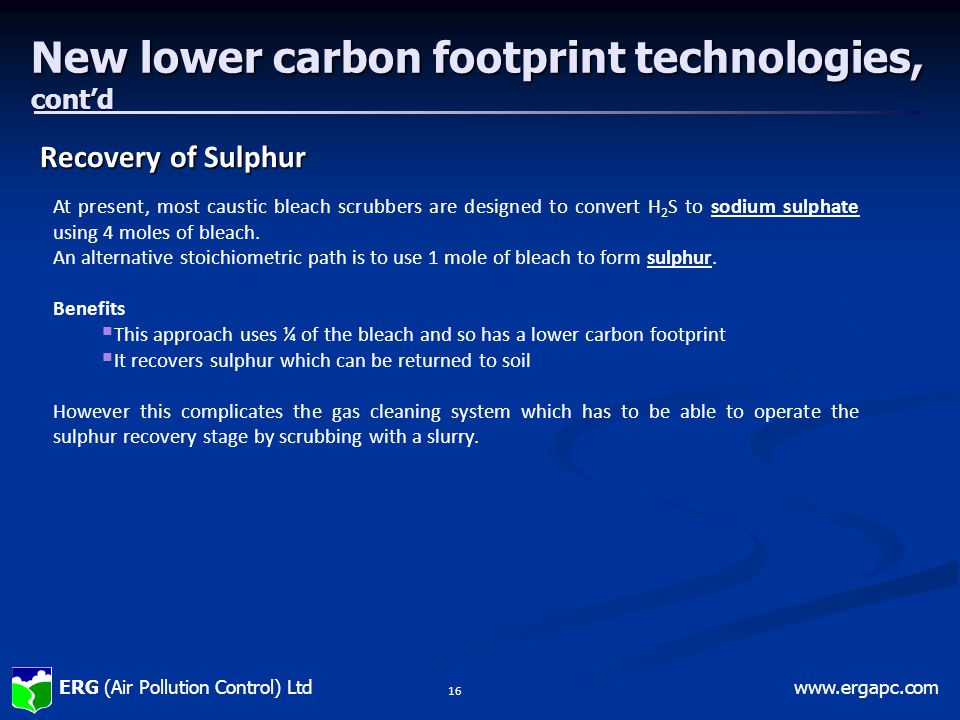 ERG (Air Pollution Control) Ltdwww.ergapc.com 16 New lower carbon footprint technologies, cont'd Recovery of Sulphur At present, most caustic bleach scrubbers are designed to convert H 2 S to sodium sulphate using 4 moles of bleach.