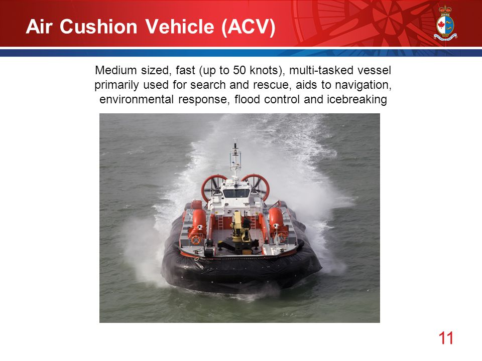 11 Air Cushion Vehicle (ACV) Medium sized, fast (up to 50 knots), multi-tasked vessel primarily used for search and rescue, aids to navigation, environmental response, flood control and icebreaking