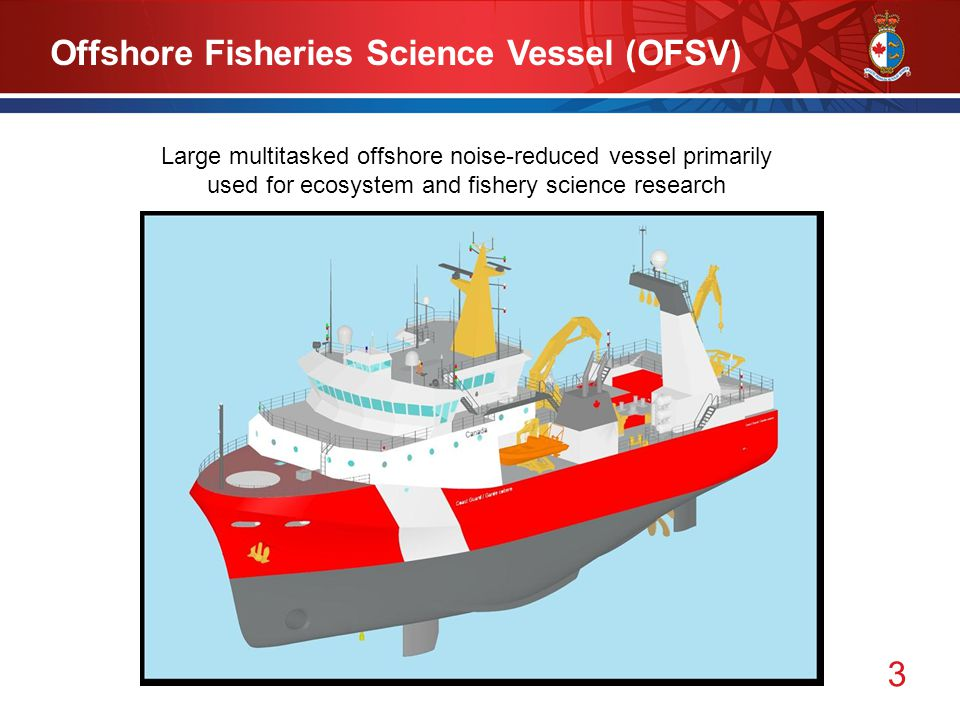 3 Offshore Fisheries Science Vessel (OFSV) Large multitasked offshore noise-reduced vessel primarily used for ecosystem and fishery science research