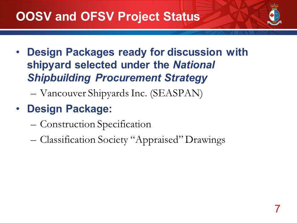 7 OOSV and OFSV Project Status Design Packages ready for discussion with shipyard selected under the National Shipbuilding Procurement Strategy –Vancouver Shipyards Inc.