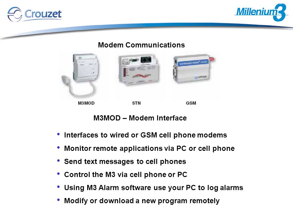 Interfaces to wired or GSM cell phone modems Monitor remote applications via PC or cell phone Send text messages to cell phones Control the M3 via cell phone or PC Using M3 Alarm software use your PC to log alarms Modify or download a new program remotely M3MOD – Modem Interface Modem Communications