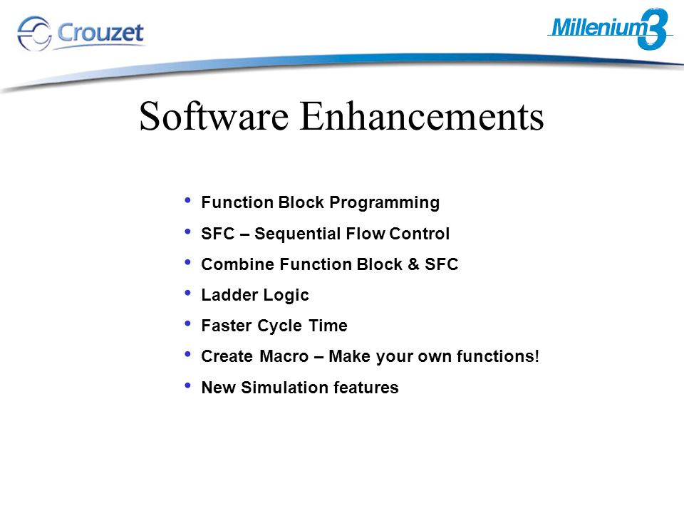 Software Enhancements Function Block Programming SFC – Sequential Flow Control Combine Function Block & SFC Ladder Logic Faster Cycle Time Create Macro – Make your own functions.