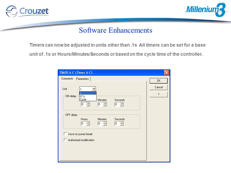 Software Enhancements Timers can now be adjusted in units other than.1s All timers can be set for a base unit of.1s or Hours/Minutes/Seconds or based on the cycle time of the controller.