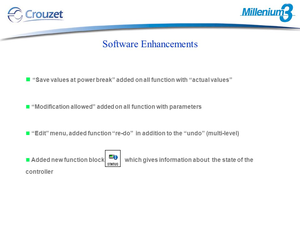 Software Enhancements Save values at power break added on all function with actual values Modification allowed added on all function with parameters Edit menu, added function re-do in addition to the undo (multi-level) Added new function block which gives information about the state of the controller
