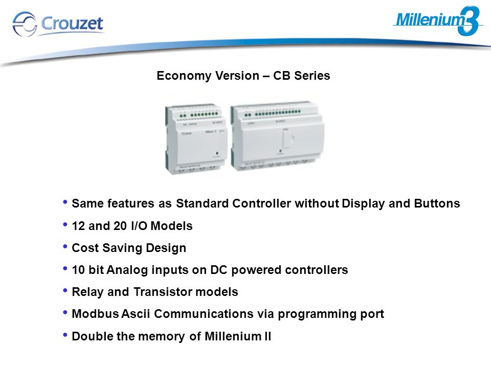 Same features as Standard Controller without Display and Buttons 12 and 20 I/O Models Cost Saving Design 10 bit Analog inputs on DC powered controllers Relay and Transistor models Modbus Ascii Communications via programming port Double the memory of Millenium II Economy Version – CB Series