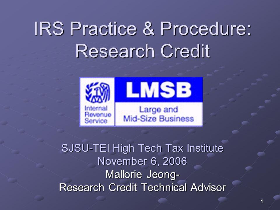 1 IRS Practice & Procedure: Research Credit SJSU-TEI High Tech Tax Institute November 6, 2006 Mallorie Jeong- Research Credit Technical Advisor