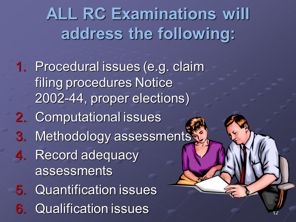 12 ALL RC Examinations will address the following: 1.Procedural issues (e.g. claim filing procedures Notice 2002-44, proper elections) 2.Computational