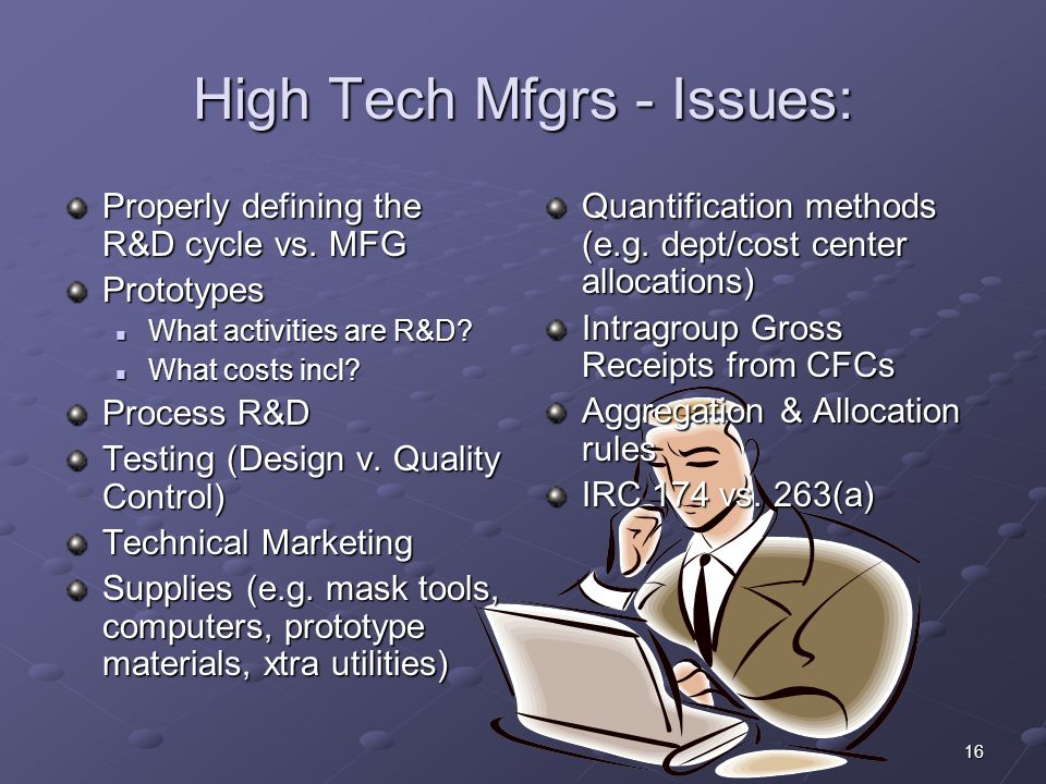 16 High Tech Mfgrs - Issues: Properly defining the R&D cycle vs. MFG Prototypes What activities are R&D? What activities are R&D? What costs incl? Wha