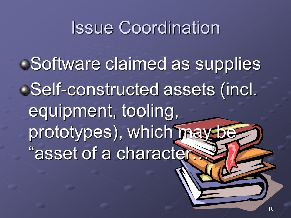 """18 Issue Coordination Software claimed as supplies Self-constructed assets (incl. equipment, tooling, prototypes), which may be """"asset of a character…"""