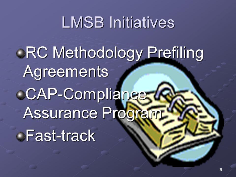 6 LMSB Initiatives RC Methodology Prefiling Agreements CAP-Compliance Assurance Program Fast-track