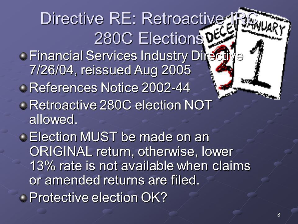 8 Directive RE: Retroactive IRC 280C Elections Financial Services Industry Directive 7/26/04, reissued Aug 2005 References Notice 2002-44 Retroactive