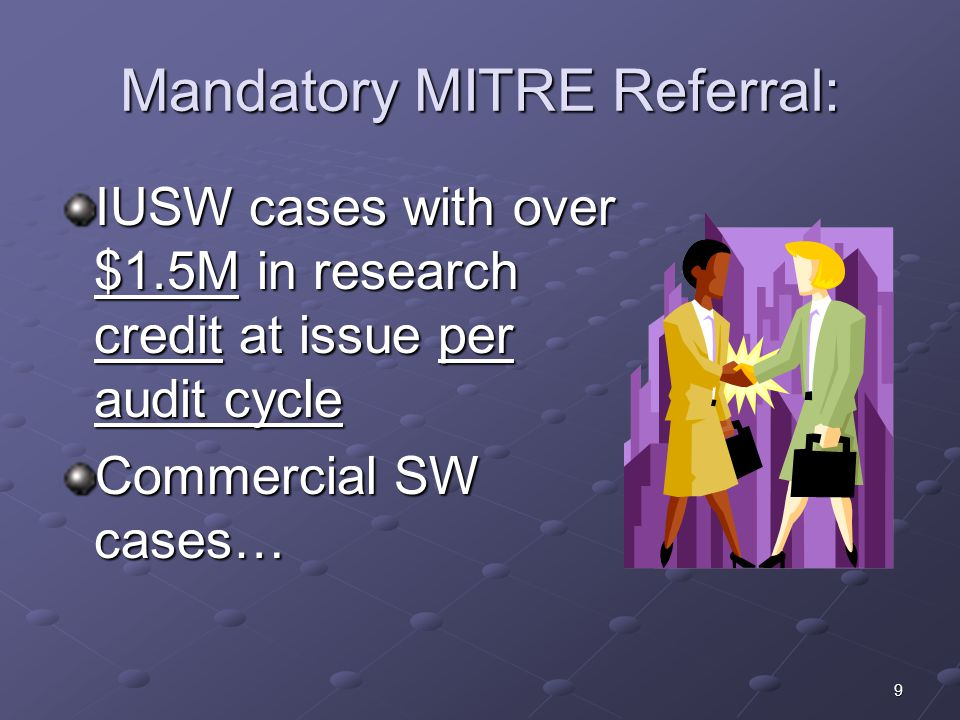 9 Mandatory MITRE Referral: IUSW cases with over $1.5M in research credit at issue per audit cycle Commercial SW cases…