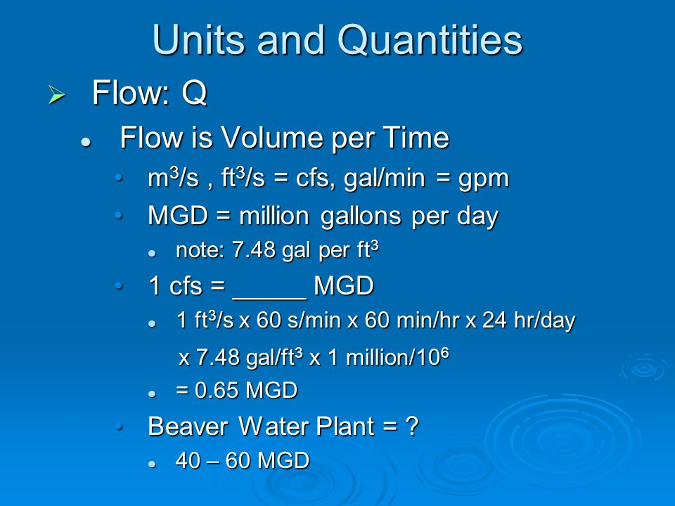 Units and Quantities  Flow: Q Flow is Volume per Time Flow is Volume per Time m 3 /s, ft 3 /s = cfs, gal/min = gpmm 3 /s, ft 3 /s = cfs, gal/min = gpm MGD = million gallons per dayMGD = million gallons per day note: 7.48 gal per ft 3 note: 7.48 gal per ft 3 1 cfs = _____ MGD1 cfs = _____ MGD 1 ft 3 /s x 60 s/min x 60 min/hr x 24 hr/day 1 ft 3 /s x 60 s/min x 60 min/hr x 24 hr/day x 7.48 gal/ft 3 x 1 million/10 6 x 7.48 gal/ft 3 x 1 million/10 6 = 0.65 MGD = 0.65 MGD Beaver Water Plant = ?Beaver Water Plant = .