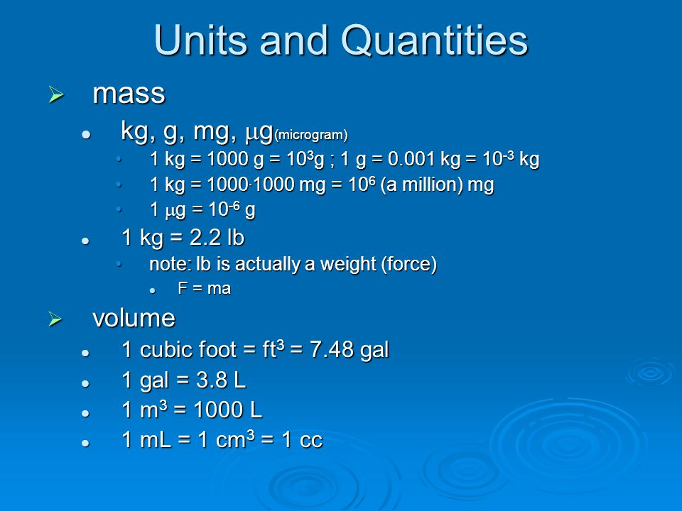 Units and Quantities  Density:  = mass per volume Water density =  w = 1 g/mL = 1 kg/L Water density =  w = 1 g/mL = 1 kg/L = 62.4 lb/cubic foot *(see below) = 62.4 lb/cubic foot *(see below) slightly temperature dependent slightly temperature dependent considered incompressible (very slightly compressible) considered incompressible (very slightly compressible)  Unit weight of water:  w = weight per volume specific weight specific weight weight is a force = mass x acceleration weight is a force = mass x acceleration = mass x g= mass x g g = 9.8 m/s 2 = 32.2 ft/s 3 g = 9.8 m/s 2 = 32.2 ft/s 3  w =  w.