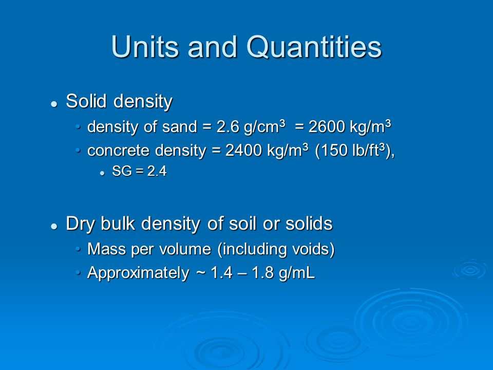 Units and Quantities Solid density Solid density density of sand = 2.6 g/cm 3 = 2600 kg/m 3density of sand = 2.6 g/cm 3 = 2600 kg/m 3 concrete density = 2400 kg/m 3 (150 lb/ft 3 ),concrete density = 2400 kg/m 3 (150 lb/ft 3 ), SG = 2.4 SG = 2.4 Dry bulk density of soil or solids Dry bulk density of soil or solids Mass per volume (including voids)Mass per volume (including voids) Approximately ~ 1.4 – 1.8 g/mLApproximately ~ 1.4 – 1.8 g/mL