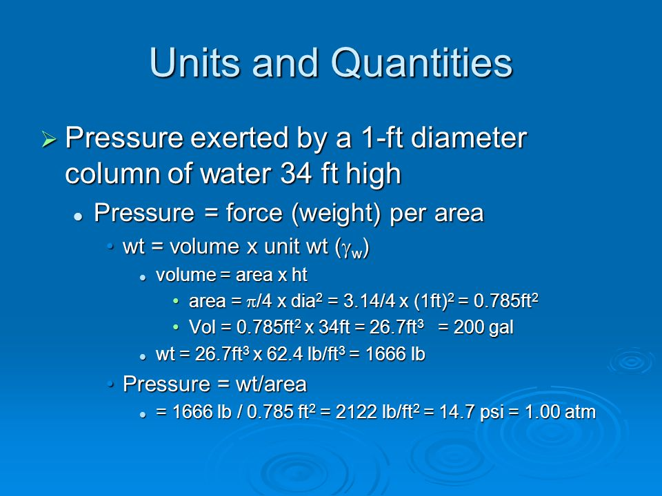Units and Quantities  Pressure exerted by a 1-ft diameter column of water 34 ft high Pressure = force (weight) per area Pressure = force (weight) per area wt = volume x unit wt (  w )wt = volume x unit wt (  w ) volume = area x ht volume = area x ht area =  /4 x dia 2 = 3.14/4 x (1ft) 2 = 0.785ft 2area =  /4 x dia 2 = 3.14/4 x (1ft) 2 = 0.785ft 2 Vol = 0.785ft 2 x 34ft = 26.7ft 3 = 200 galVol = 0.785ft 2 x 34ft = 26.7ft 3 = 200 gal wt = 26.7ft 3 x 62.4 lb/ft 3 = 1666 lb wt = 26.7ft 3 x 62.4 lb/ft 3 = 1666 lb Pressure = wt/areaPressure = wt/area = 1666 lb / 0.785 ft 2 = 2122 lb/ft 2 = 14.7 psi = 1.00 atm = 1666 lb / 0.785 ft 2 = 2122 lb/ft 2 = 14.7 psi = 1.00 atm