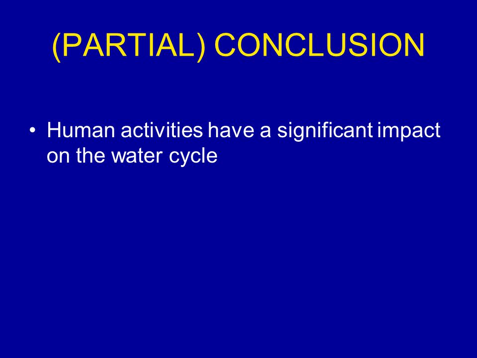(PARTIAL) CONCLUSION Human activities have a significant impact on the water cycle