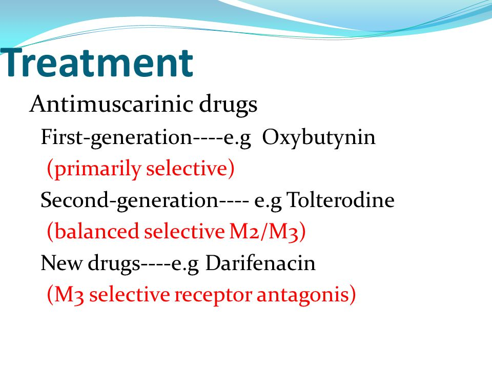 Treatment Antimuscarinic drugs First-generation----e.g Oxybutynin (primarily selective) Second-generation---- e.g Tolterodine (balanced selective M2/M