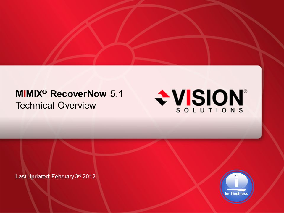 Leaders Have Vision™ visionsolutions.com 1 MIMIX ® RecoverNow 5.1 Technical Overview Last Updated: February 3 rd 2012 for Business