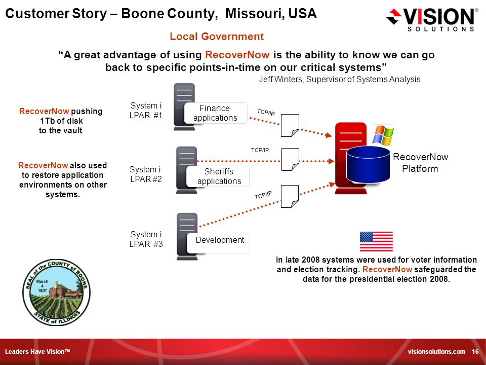 Leaders Have Vision™ visionsolutions.com 16 Customer Story – Boone County, Missouri, USA A great advantage of using RecoverNow is the ability to know we can go back to specific points-in-time on our critical systems Jeff Winters, Supervisor of Systems Analysis Finance applications Sheriffs applications Development TCP/IP System i LPAR #2 System i LPAR #1 System i LPAR #3 TCP/IP In late 2008 systems were used for voter information and election tracking.