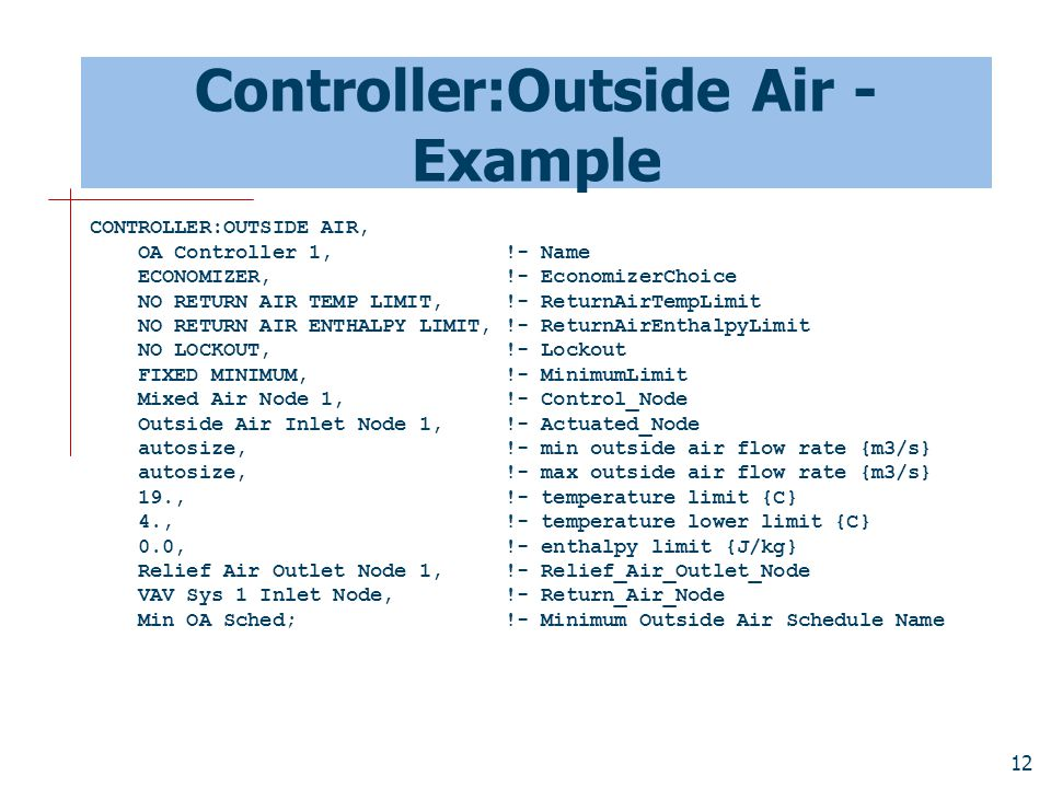 12 Controller:Outside Air - Example CONTROLLER:OUTSIDE AIR, OA Controller 1, !- Name ECONOMIZER, !- EconomizerChoice NO RETURN AIR TEMP LIMIT, !- ReturnAirTempLimit NO RETURN AIR ENTHALPY LIMIT, !- ReturnAirEnthalpyLimit NO LOCKOUT, !- Lockout FIXED MINIMUM, !- MinimumLimit Mixed Air Node 1, !- Control_Node Outside Air Inlet Node 1, !- Actuated_Node autosize, !- min outside air flow rate {m3/s} autosize, !- max outside air flow rate {m3/s} 19., !- temperature limit {C} 4., !- temperature lower limit {C} 0.0, !- enthalpy limit {J/kg} Relief Air Outlet Node 1, !- Relief_Air_Outlet_Node VAV Sys 1 Inlet Node, !- Return_Air_Node Min OA Sched; !- Minimum Outside Air Schedule Name