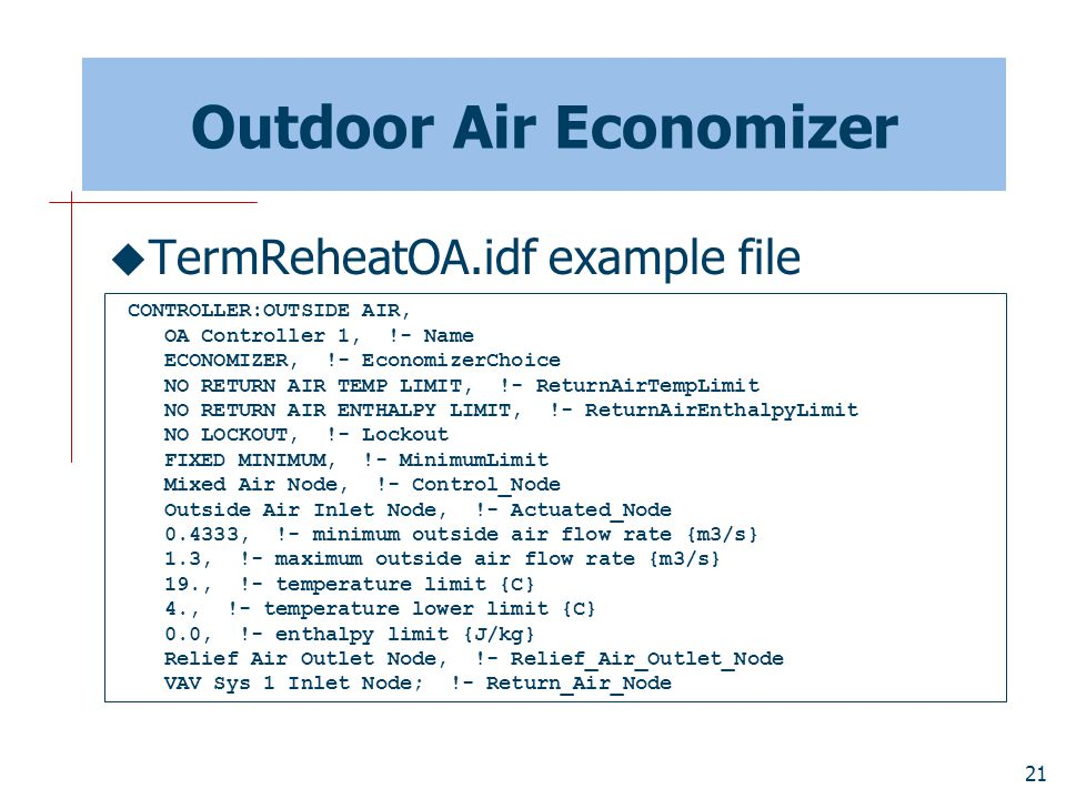 21 Outdoor Air Economizer  TermReheatOA.idf example file CONTROLLER:OUTSIDE AIR, OA Controller 1, !- Name ECONOMIZER, !- EconomizerChoice NO RETURN AIR TEMP LIMIT, !- ReturnAirTempLimit NO RETURN AIR ENTHALPY LIMIT, !- ReturnAirEnthalpyLimit NO LOCKOUT, !- Lockout FIXED MINIMUM, !- MinimumLimit Mixed Air Node, !- Control_Node Outside Air Inlet Node, !- Actuated_Node 0.4333, !- minimum outside air flow rate {m3/s} 1.3, !- maximum outside air flow rate {m3/s} 19., !- temperature limit {C} 4., !- temperature lower limit {C} 0.0, !- enthalpy limit {J/kg} Relief Air Outlet Node, !- Relief_Air_Outlet_Node VAV Sys 1 Inlet Node; !- Return_Air_Node