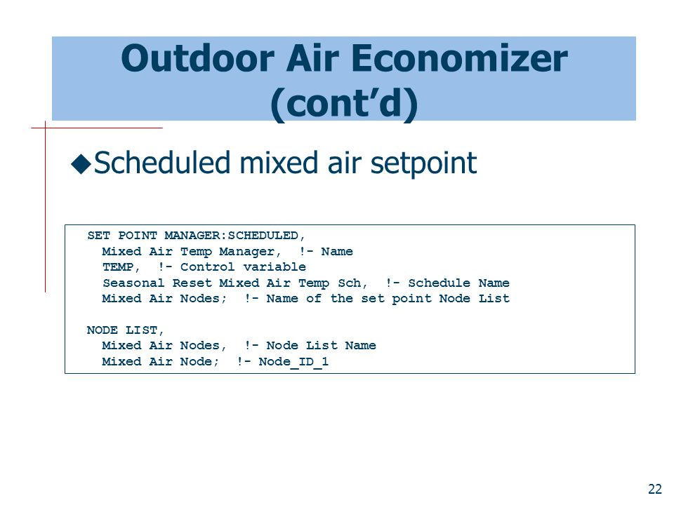 22 Outdoor Air Economizer (cont'd)  Scheduled mixed air setpoint SET POINT MANAGER:SCHEDULED, Mixed Air Temp Manager, !- Name TEMP, !- Control variable Seasonal Reset Mixed Air Temp Sch, !- Schedule Name Mixed Air Nodes; !- Name of the set point Node List NODE LIST, Mixed Air Nodes, !- Node List Name Mixed Air Node; !- Node_ID_1